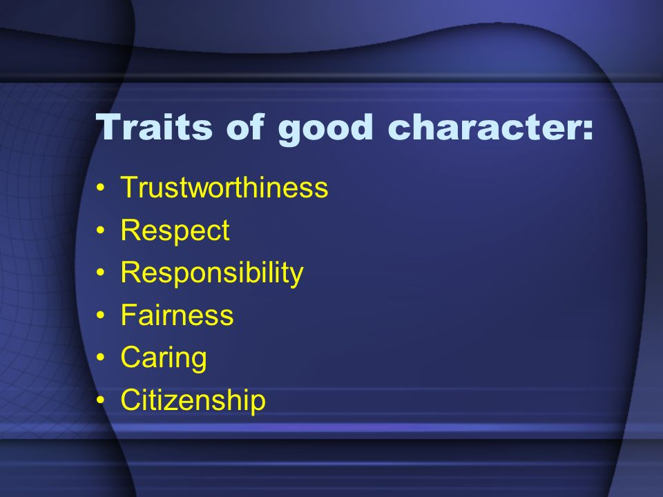 Traits of good character: Trustworthiness Respect Responsibility Fairness Caring Citizenship