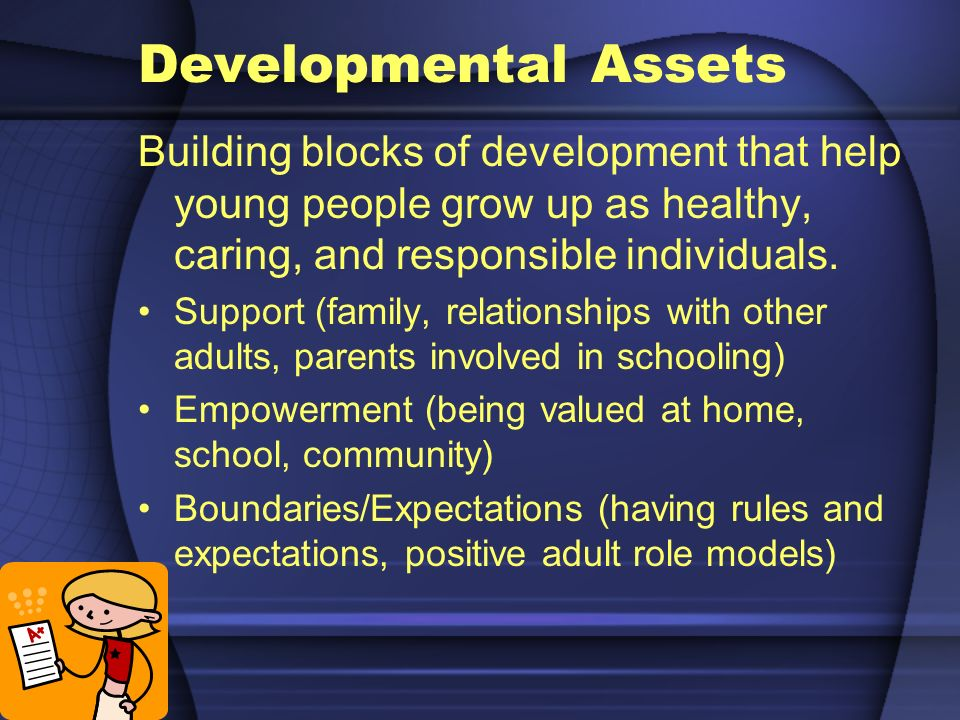 Developmental Assets Building blocks of development that help young people grow up as healthy, caring, and responsible individuals.