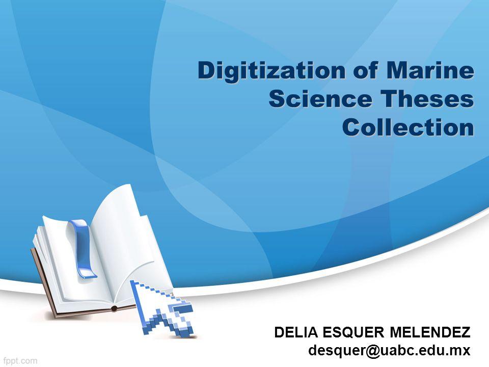 digitization of marine science theses collection delia esquer  1 digitization of marine science theses collection delia esquer melendez desquer uabc edu mx