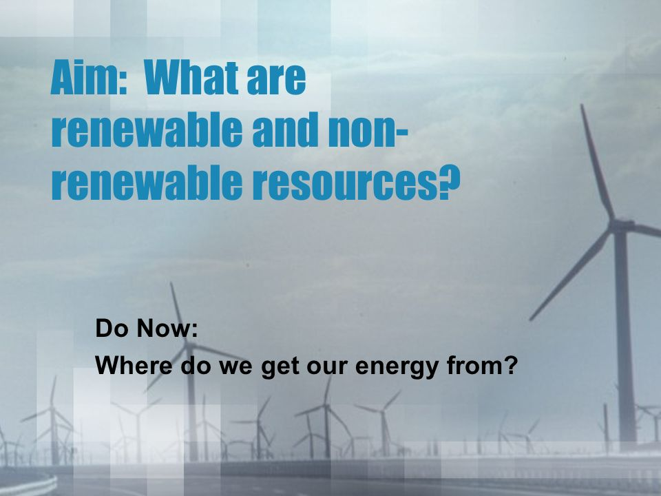 Aim: What are renewable and non- renewable resources Do Now: Where do we get our energy from