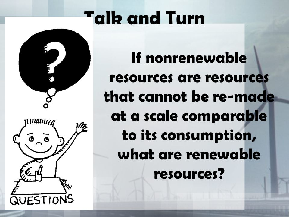 Talk and Turn If nonrenewable resources are resources that cannot be re-made at a scale comparable to its consumption, what are renewable resources
