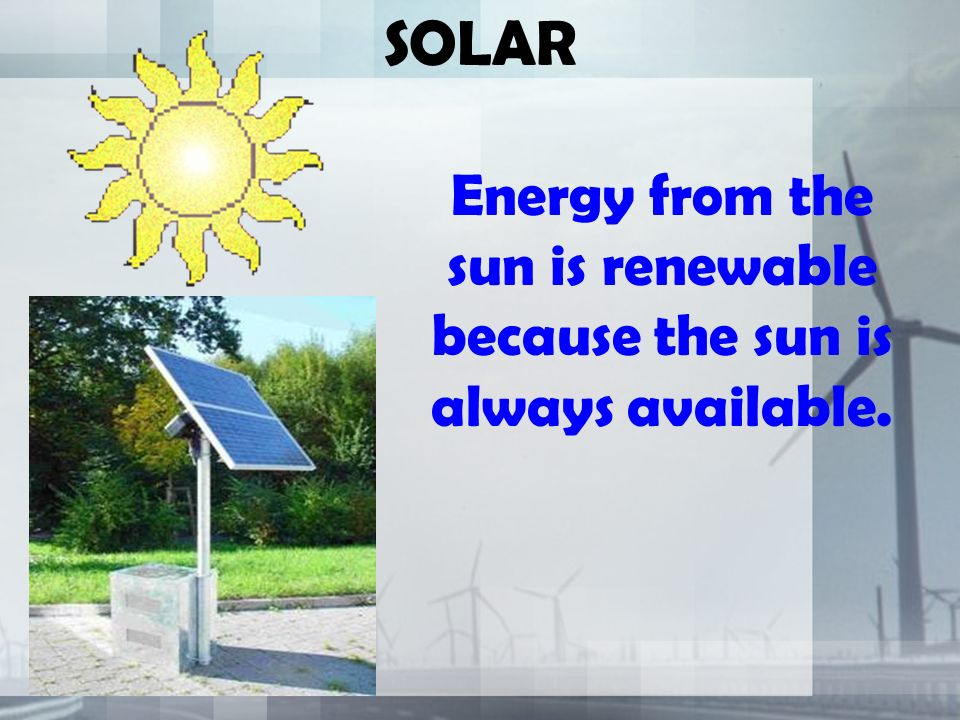 SOLAR Energy from the sun is renewable because the sun is always available.