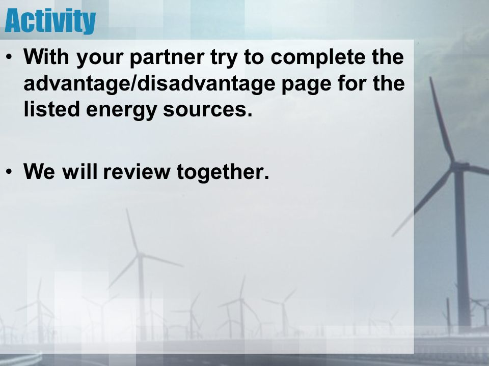 Activity With your partner try to complete the advantage/disadvantage page for the listed energy sources.