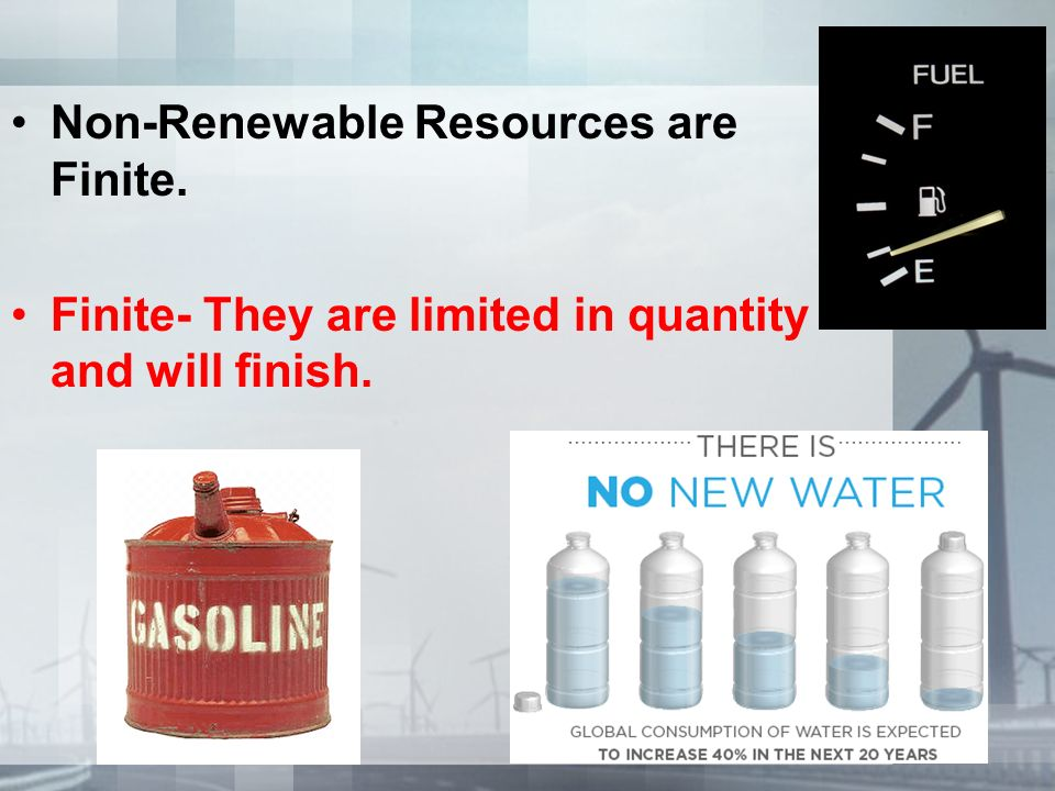 Non-Renewable Resources are Finite. Finite- They are limited in quantity and will finish.