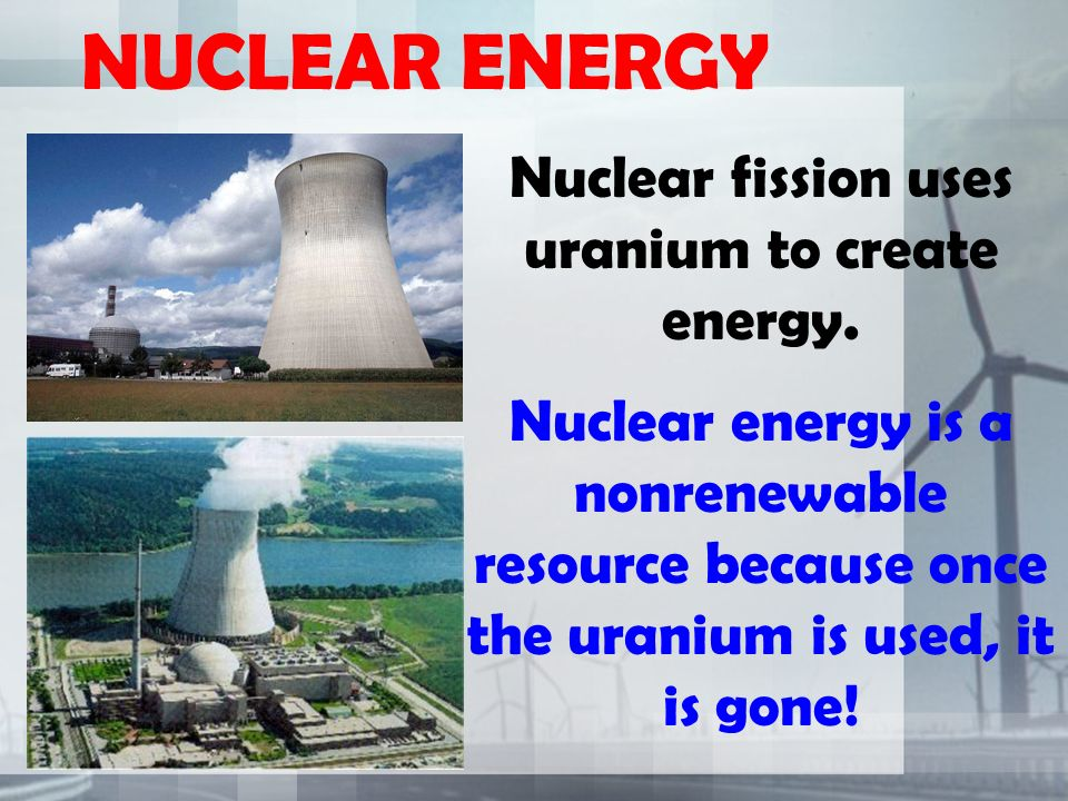 NUCLEAR ENERGY Nuclear fission uses uranium to create energy.