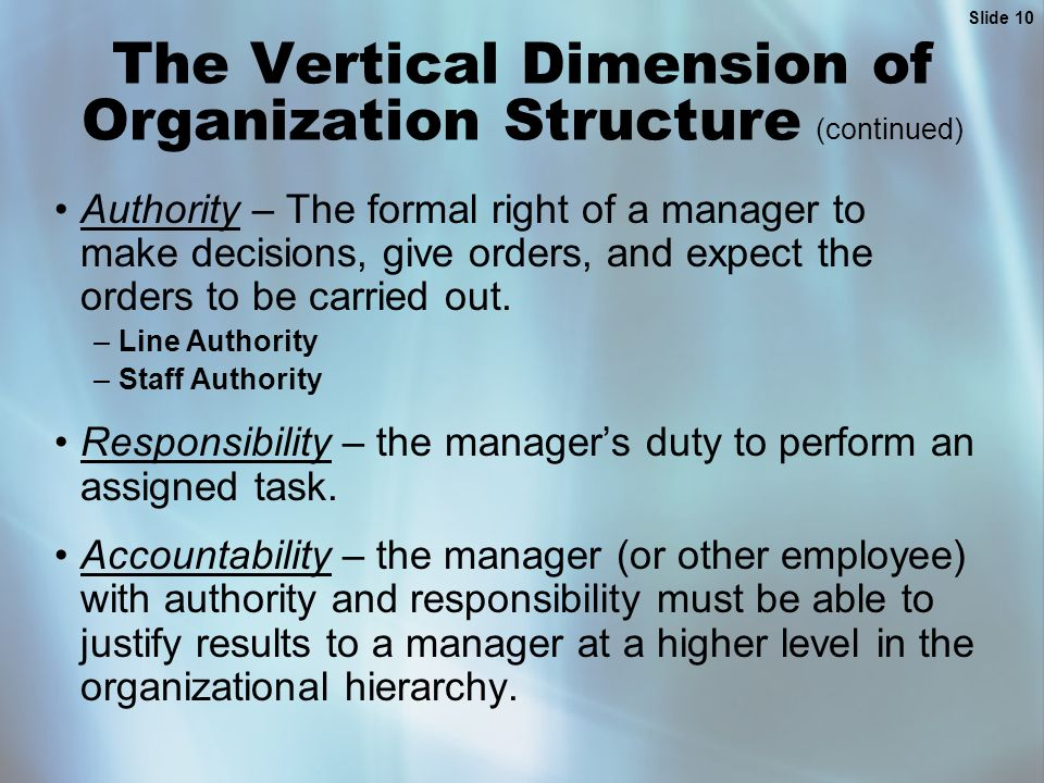 Slide 10 The Vertical Dimension of Organization Structure (continued) Authority – The formal right of a manager to make decisions, give orders, and expect the orders to be carried out.