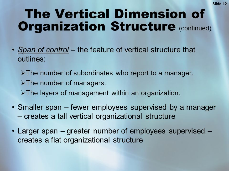 Slide 12 The Vertical Dimension of Organization Structure (continued) Span of control – the feature of vertical structure that outlines:  The number of subordinates who report to a manager.