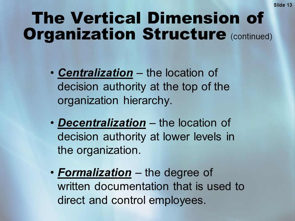 Slide 13 The Vertical Dimension of Organization Structure (continued) Centralization – the location of decision authority at the top of the organization hierarchy.