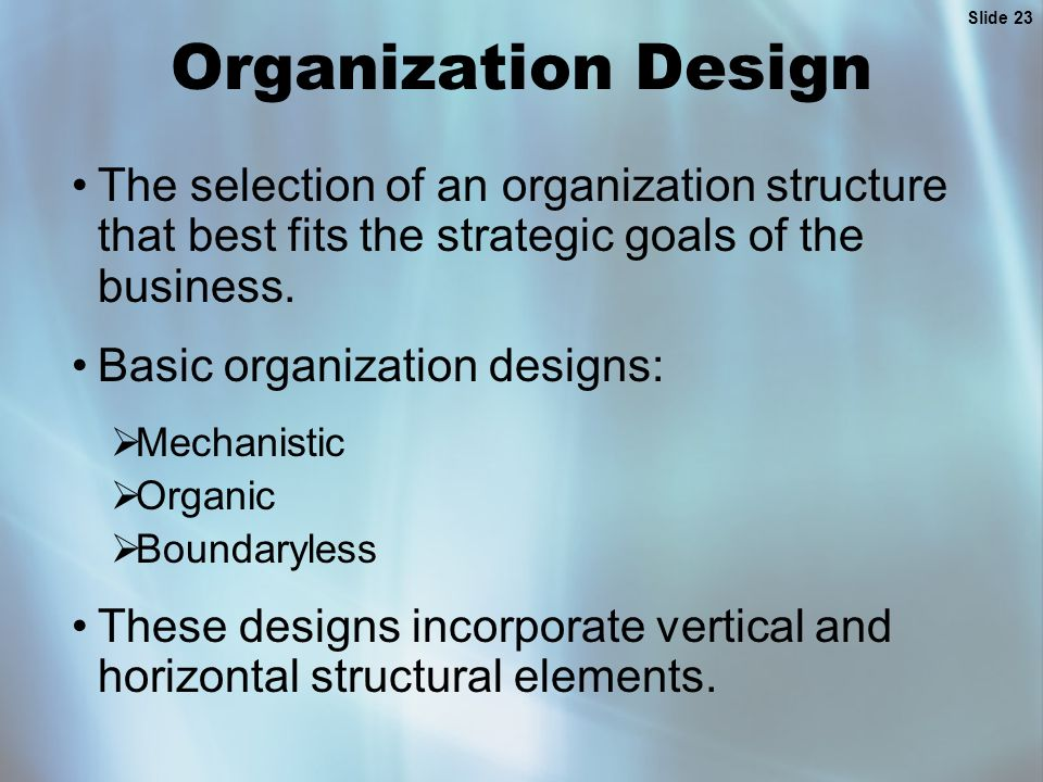 Slide 23 Organization Design The selection of an organization structure that best fits the strategic goals of the business. Basic organization designs