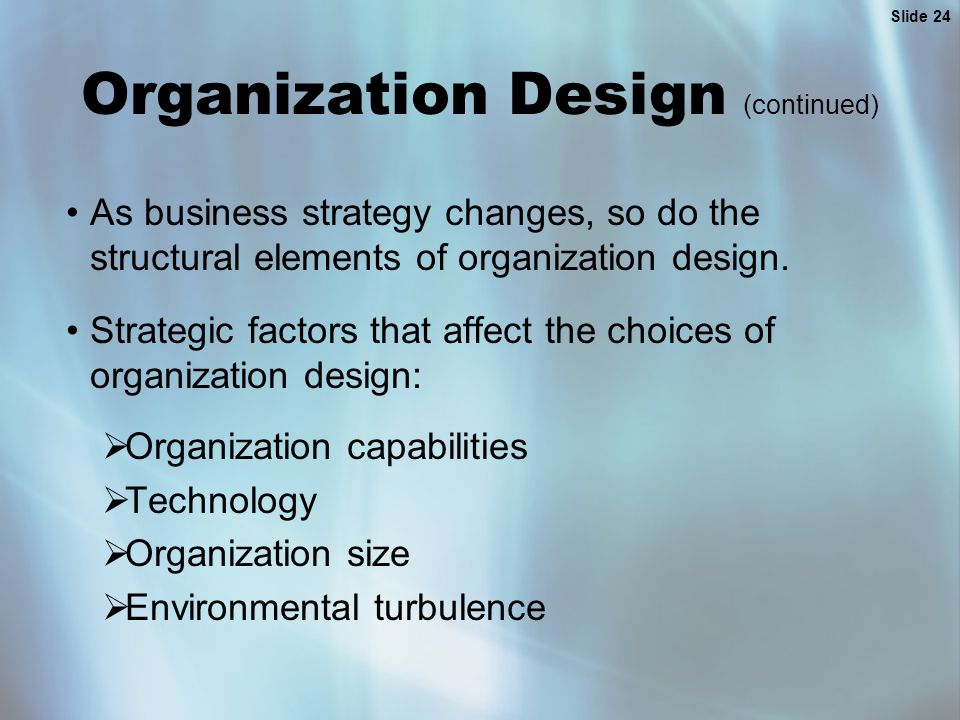 Slide 24 Organization Design (continued) As business strategy changes, so do the structural elements of organization design. Strategic factors that af