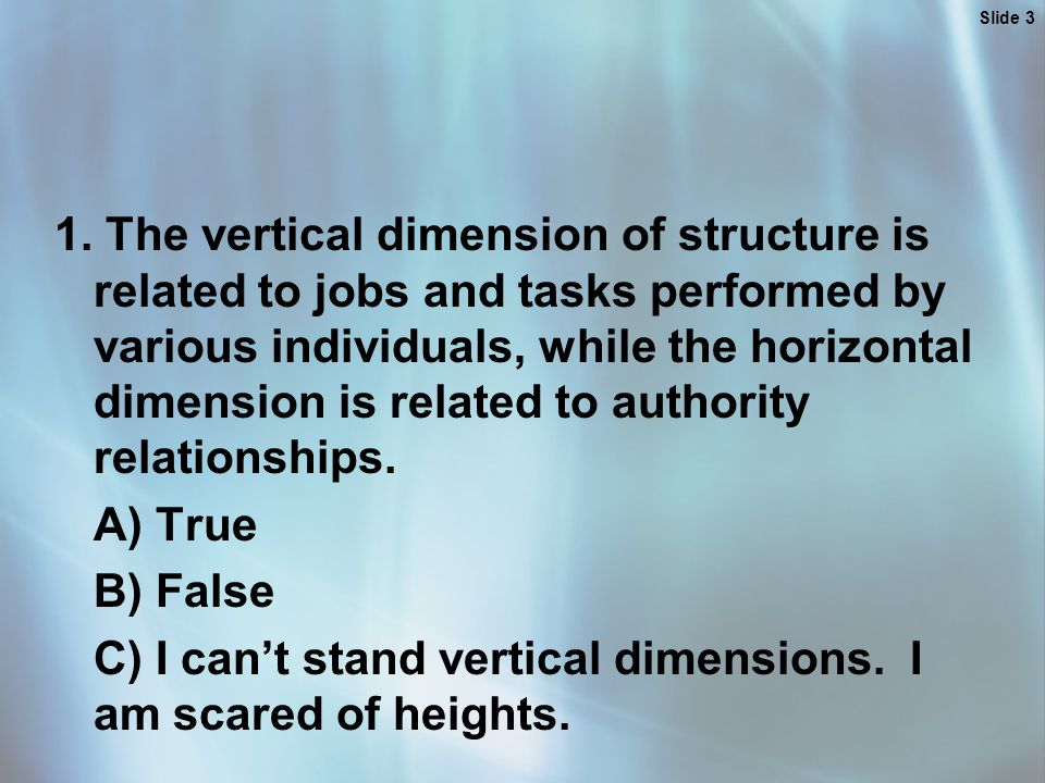 Slide 3 1. The vertical dimension of structure is related to jobs and tasks performed by various individuals, while the horizontal dimension is relate