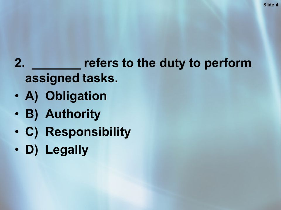 Slide 4 2. _______ refers to the duty to perform assigned tasks.