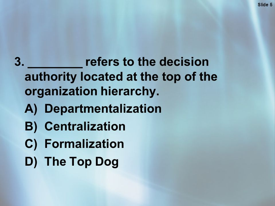 Slide 5 3. ________ refers to the decision authority located at the top of the organization hierarchy. A) Departmentalization B) Centralization C) For