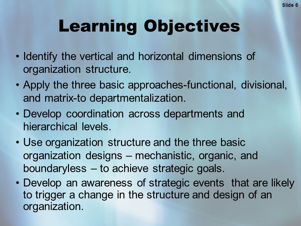 Slide 6 Learning Objectives Identify the vertical and horizontal dimensions of organization structure. Apply the three basic approaches-functional, di