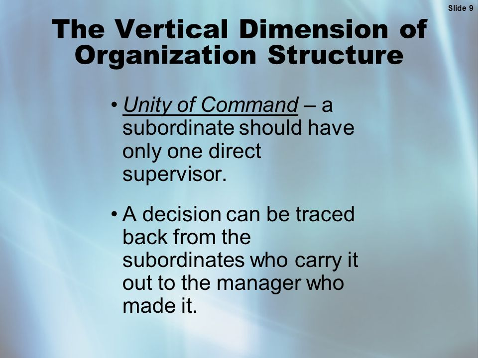 Slide 9 The Vertical Dimension of Organization Structure Unity of Command – a subordinate should have only one direct supervisor. A decision can be tr