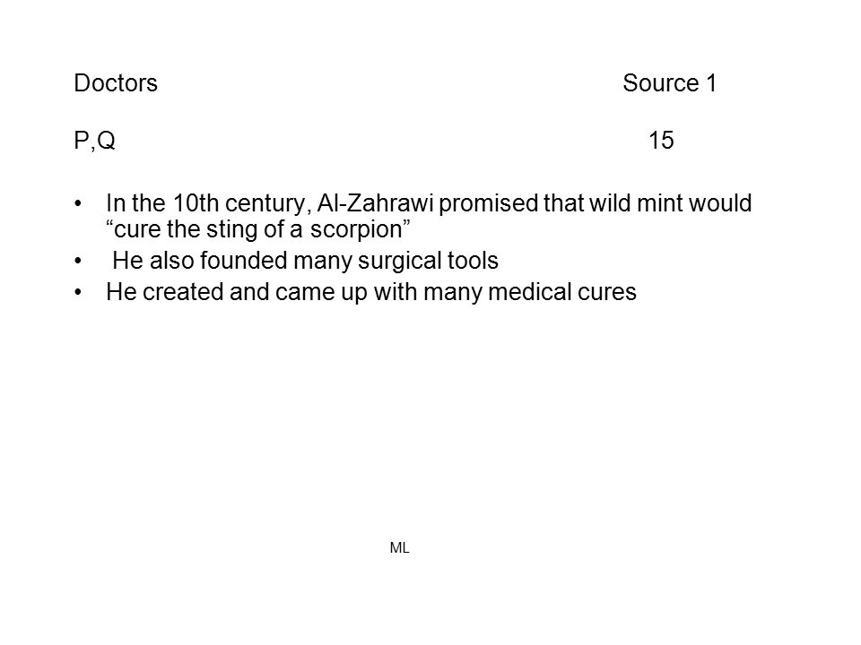 Doctors Source 1 P,Q 15 In the 10th century, Al-Zahrawi promised that wild mint would cure the sting of a scorpion He also founded many surgical tools He created and came up with many medical cures ML