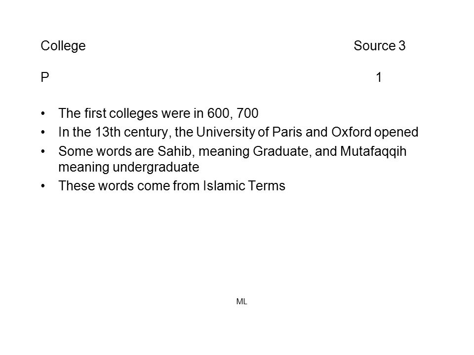 College Source 3 P 1 The first colleges were in 600, 700 In the 13th century, the University of Paris and Oxford opened Some words are Sahib, meaning Graduate, and Mutafaqqih meaning undergraduate These words come from Islamic Terms ML