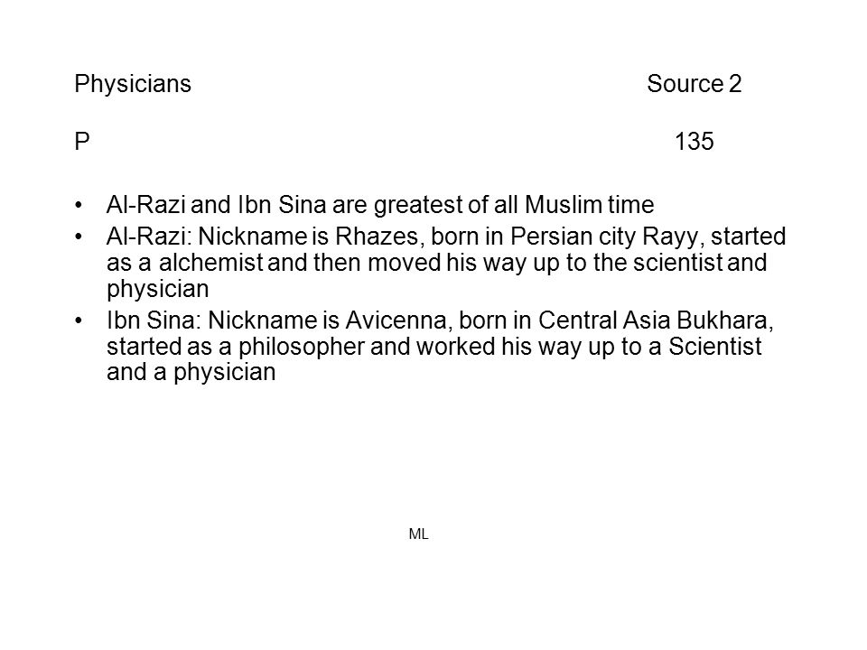 Physicians Source 2 P 135 Al-Razi and Ibn Sina are greatest of all Muslim time Al-Razi: Nickname is Rhazes, born in Persian city Rayy, started as a alchemist and then moved his way up to the scientist and physician Ibn Sina: Nickname is Avicenna, born in Central Asia Bukhara, started as a philosopher and worked his way up to a Scientist and a physician ML
