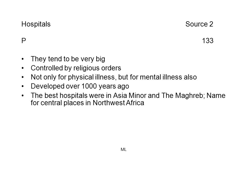 Hospitals Source 2 P 133 They tend to be very big Controlled by religious orders Not only for physical illness, but for mental illness also Developed over 1000 years ago The best hospitals were in Asia Minor and The Maghreb; Name for central places in Northwest Africa ML