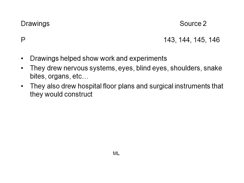 Drawings Source 2 P 143, 144, 145, 146 Drawings helped show work and experiments They drew nervous systems, eyes, blind eyes, shoulders, snake bites, organs, etc… They also drew hospital floor plans and surgical instruments that they would construct ML