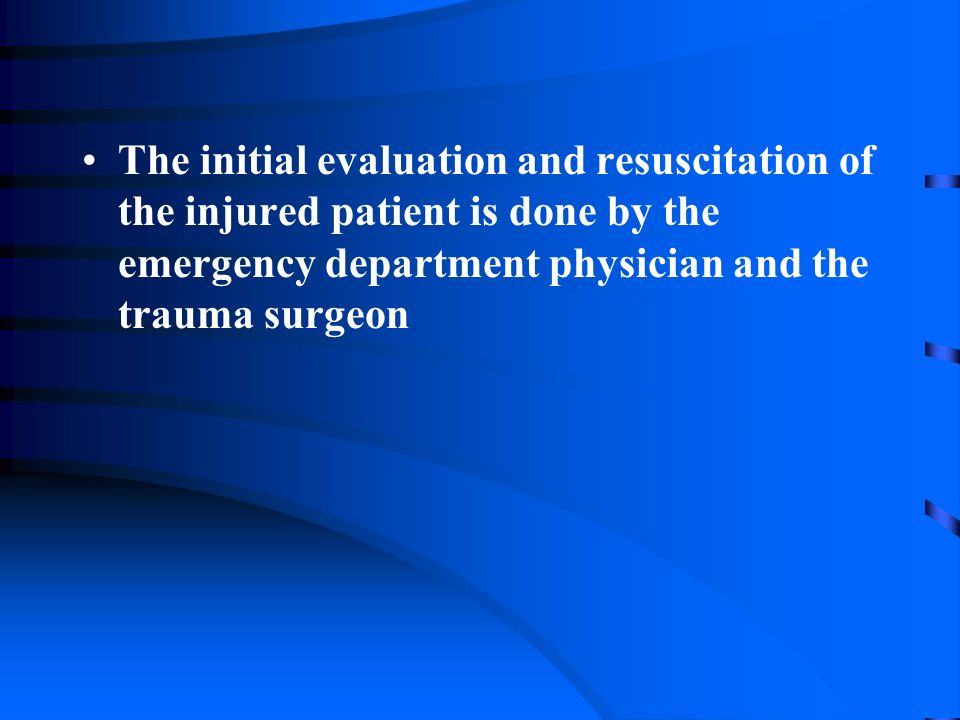 The initial evaluation and resuscitation of the injured patient is done by the emergency department physician and the trauma surgeon