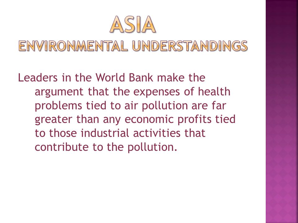 Leaders in the World Bank make the argument that the expenses of health problems tied to air pollution are far greater than any economic profits tied to those industrial activities that contribute to the pollution.