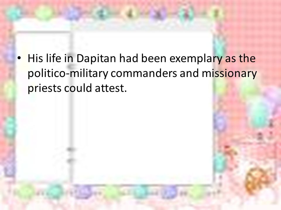 His life in Dapitan had been exemplary as the politico-military commanders and missionary priests could attest.