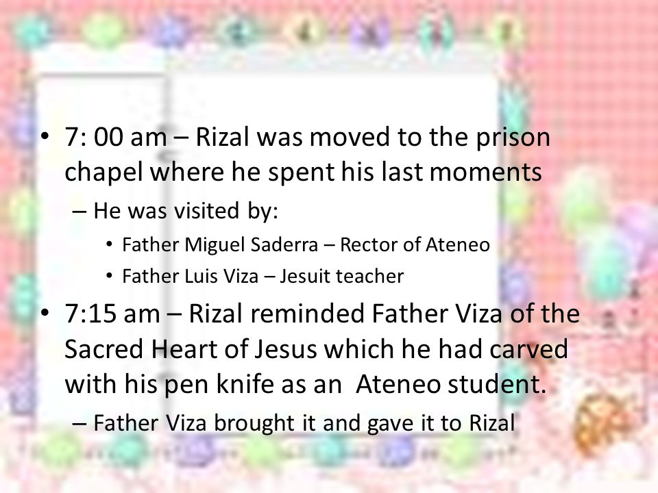 7: 00 am – Rizal was moved to the prison chapel where he spent his last moments – He was visited by: Father Miguel Saderra – Rector of Ateneo Father Luis Viza – Jesuit teacher 7:15 am – Rizal reminded Father Viza of the Sacred Heart of Jesus which he had carved with his pen knife as an Ateneo student.