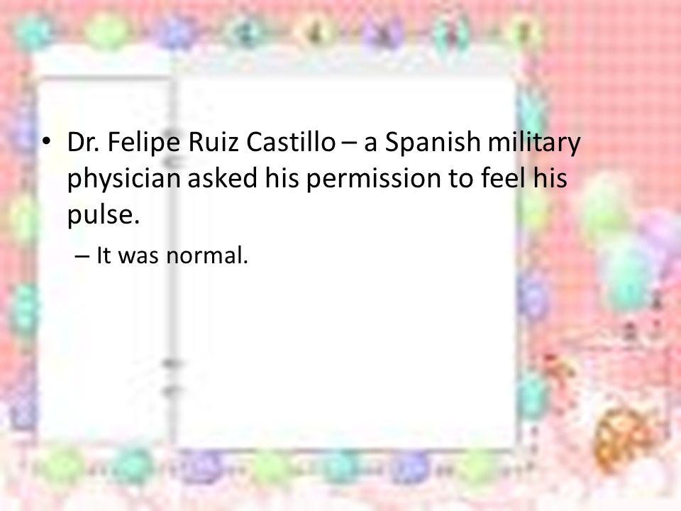 Dr.Felipe Ruiz Castillo – a Spanish military physician asked his permission to feel his pulse.