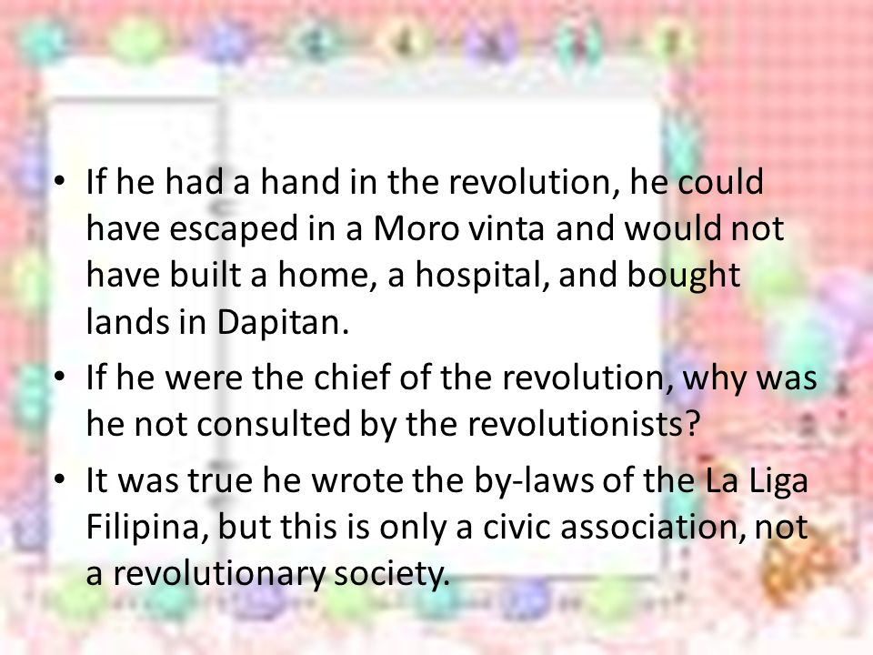 If he had a hand in the revolution, he could have escaped in a Moro vinta and would not have built a home, a hospital, and bought lands in Dapitan.