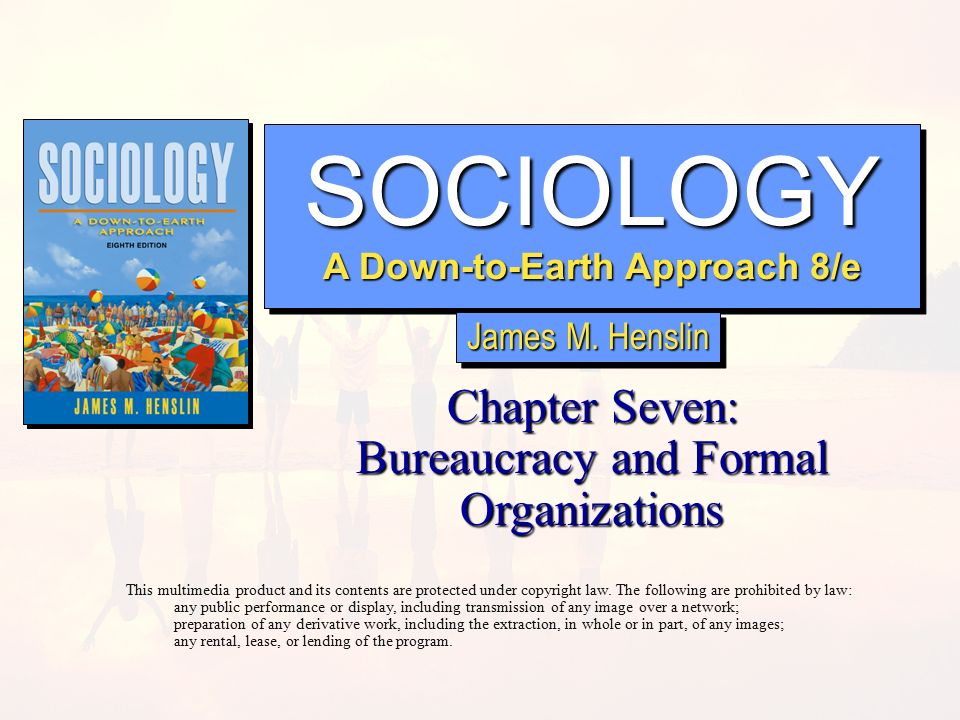 SOCIOLOGY A Down-to-Earth Approach 8/e SOCIOLOGY Chapter Seven: Bureaucracy and Formal Organizations This multimedia product and its contents are protected under copyright law.