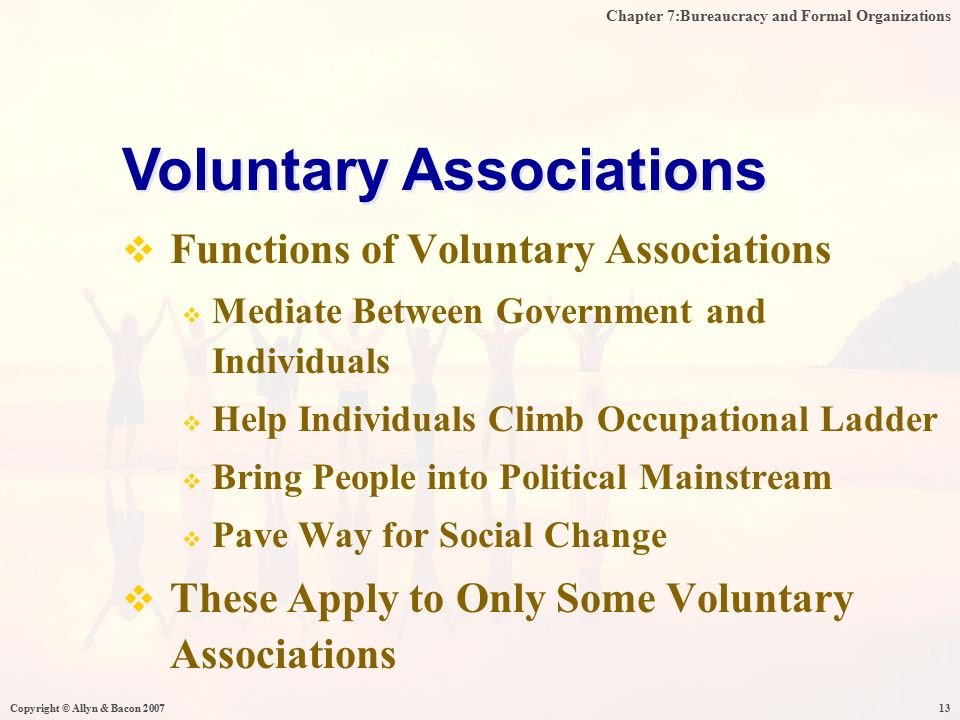 Chapter 7:Bureaucracy and Formal Organizations Copyright © Allyn & Bacon 200713  Functions of Voluntary Associations  Mediate Between Government and Individuals  Help Individuals Climb Occupational Ladder  Bring People into Political Mainstream  Pave Way for Social Change  These Apply to Only Some Voluntary Associations Voluntary Associations