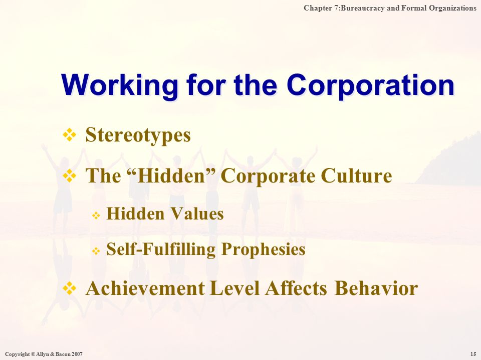 Chapter 7:Bureaucracy and Formal Organizations Copyright © Allyn & Bacon 200715  Stereotypes  The Hidden Corporate Culture  Hidden Values  Self-Fulfilling Prophesies  Achievement Level Affects Behavior Working for the Corporation