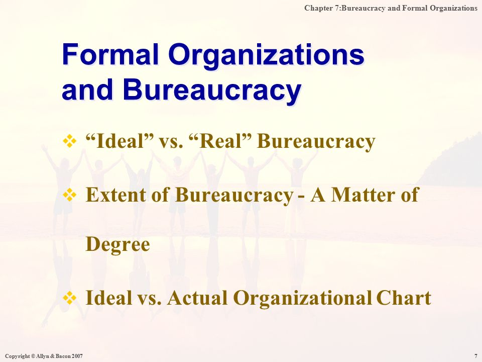 Chapter 7:Bureaucracy and Formal Organizations Copyright © Allyn & Bacon 20077  Ideal vs.