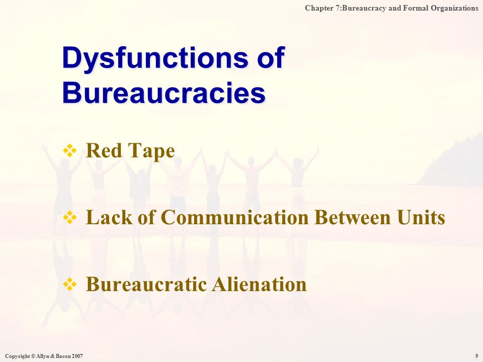 Chapter 7:Bureaucracy and Formal Organizations Copyright © Allyn & Bacon 20079  Red Tape  Lack of Communication Between Units  Bureaucratic Alienation Dysfunctions of Bureaucracies