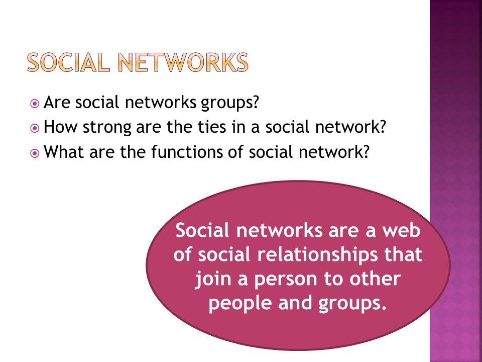  Are social networks groups.  How strong are the ties in a social network.