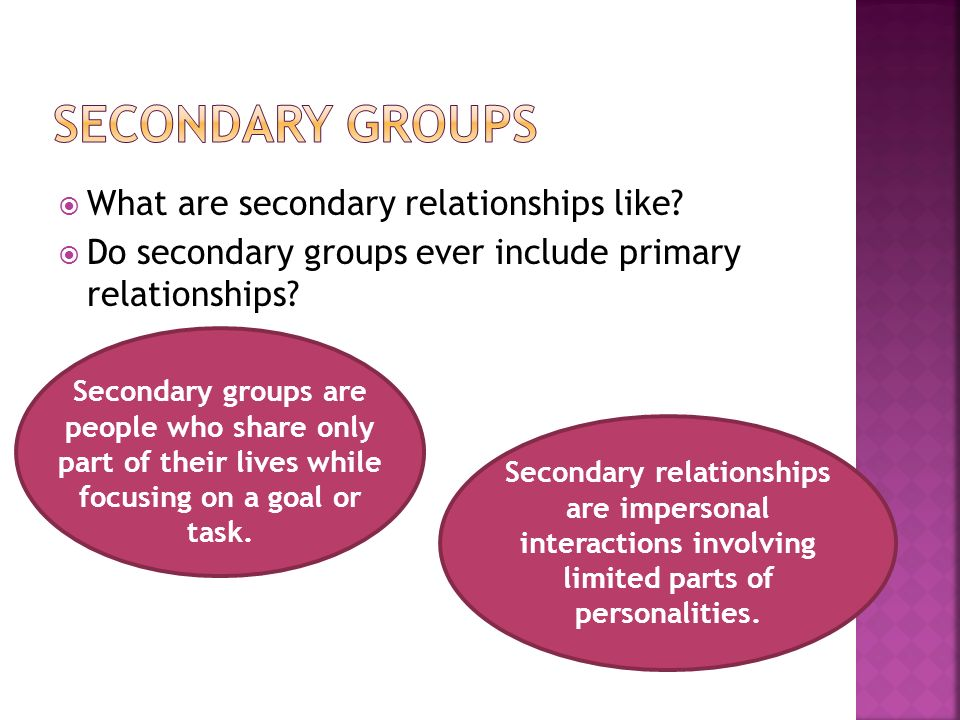  What are secondary relationships like.  Do secondary groups ever include primary relationships.