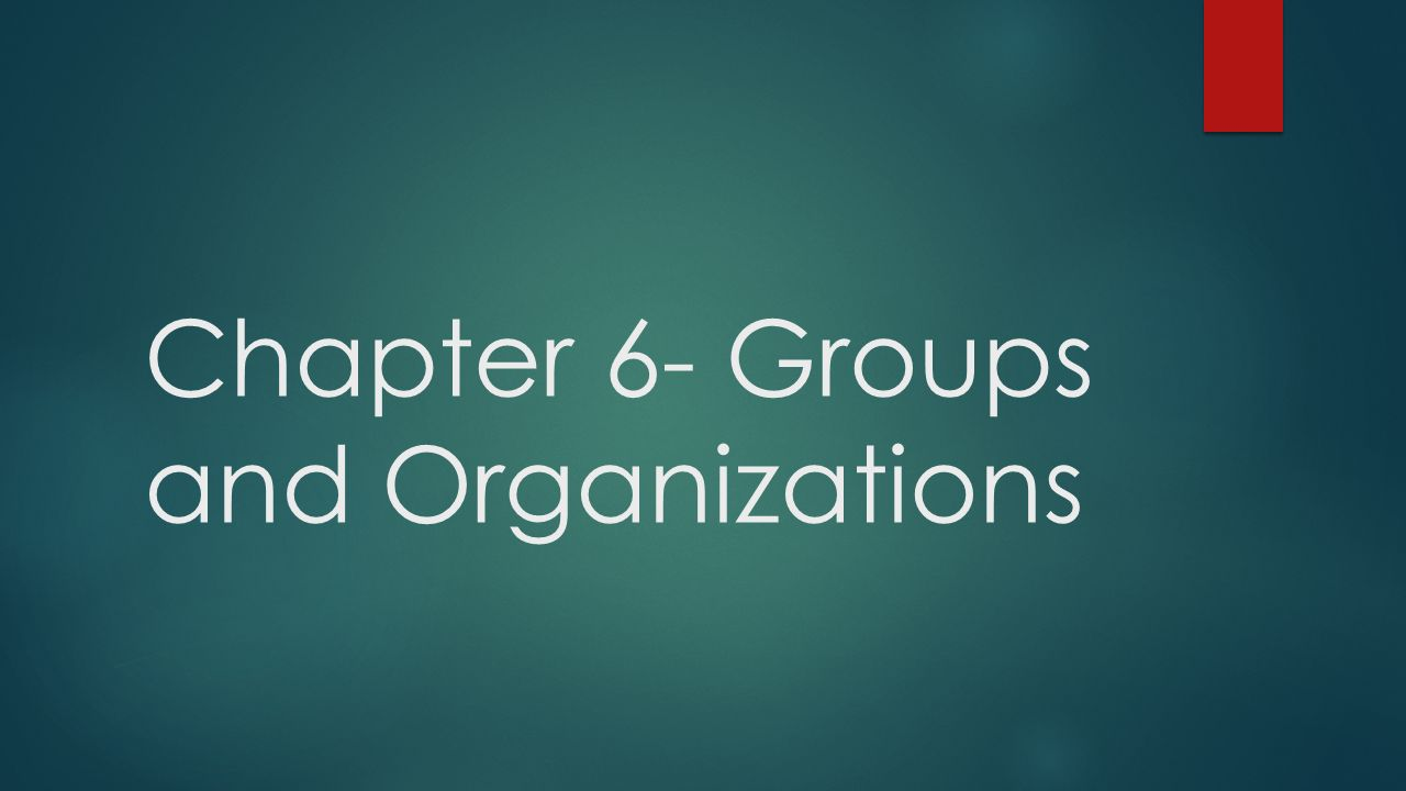 Chapter 6- Groups and Organizations