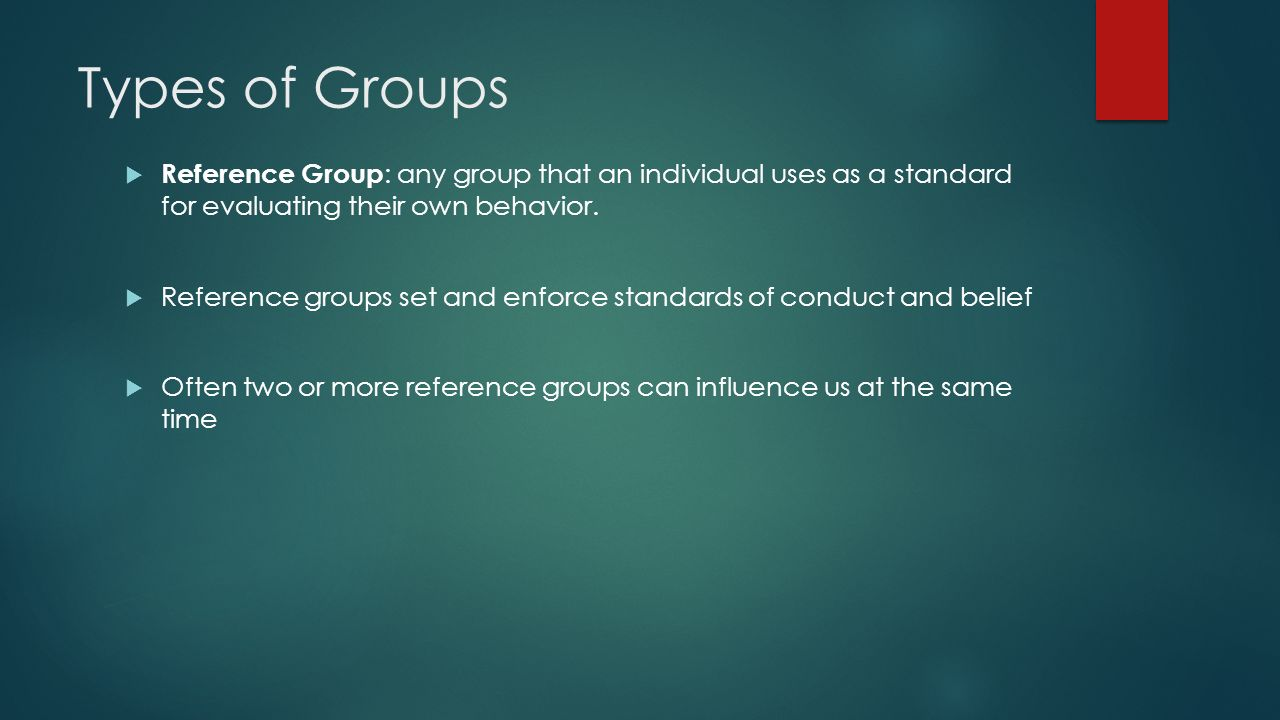 Types of Groups  Reference Group : any group that an individual uses as a standard for evaluating their own behavior.