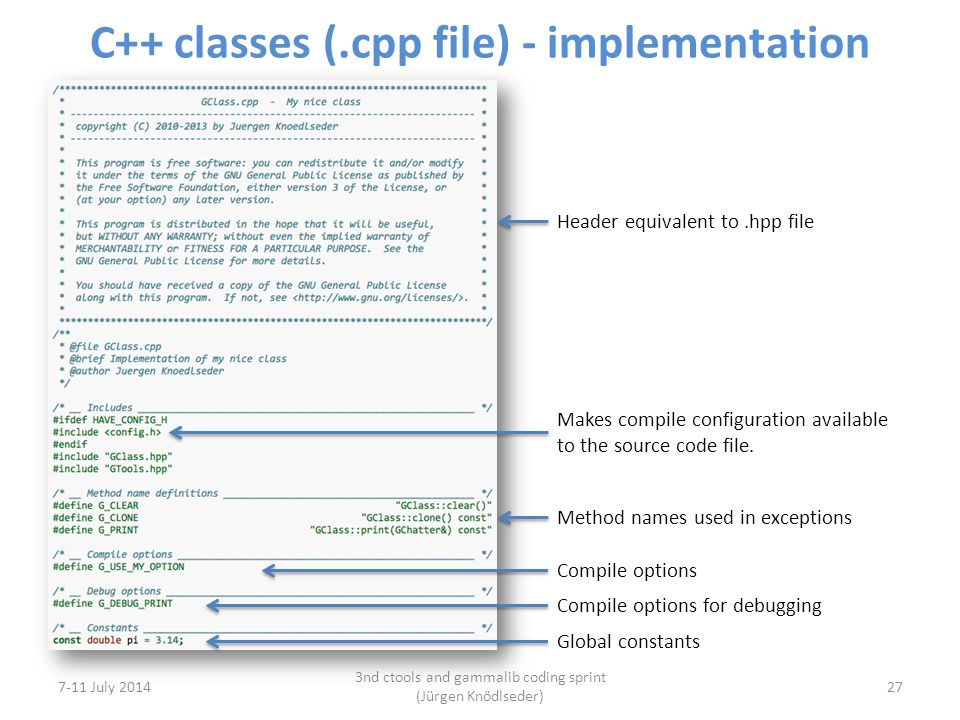 C++ classes (.cpp file) - implementation 7-11 July 2014 3nd ctools and gammalib coding sprint (Jürgen Knödlseder) 27 Header equivalent to.hpp file Makes compile configuration available to the source code file.