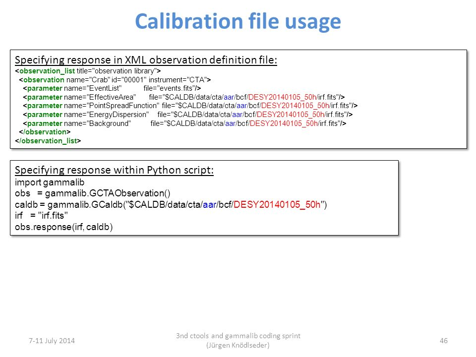 Calibration file usage 7-11 July 2014 3nd ctools and gammalib coding sprint (Jürgen Knödlseder) 46 Specifying response in XML observation definition file: Specifying response in XML observation definition file: Specifying response within Python script: import gammalib obs = gammalib.GCTAObservation() caldb = gammalib.GCaldb( $CALDB/data/cta/aar/bcf/DESY20140105_50h ) irf = irf.fits obs.response(irf, caldb) Specifying response within Python script: import gammalib obs = gammalib.GCTAObservation() caldb = gammalib.GCaldb( $CALDB/data/cta/aar/bcf/DESY20140105_50h ) irf = irf.fits obs.response(irf, caldb)