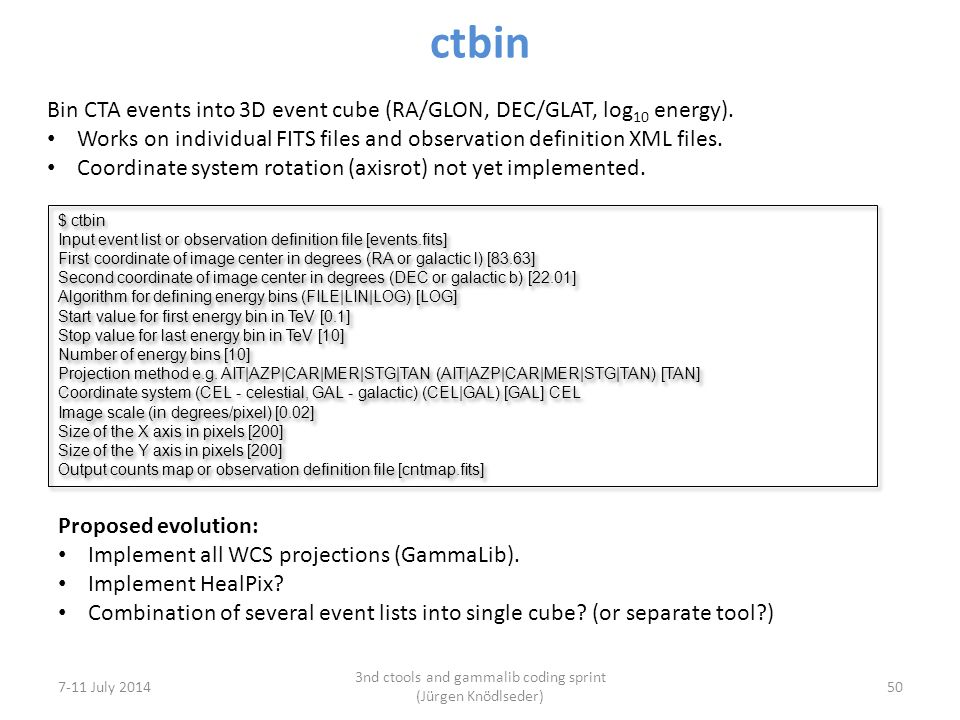 ctbin 7-11 July 2014 3nd ctools and gammalib coding sprint (Jürgen Knödlseder) 50 Bin CTA events into 3D event cube (RA/GLON, DEC/GLAT, log 10 energy).