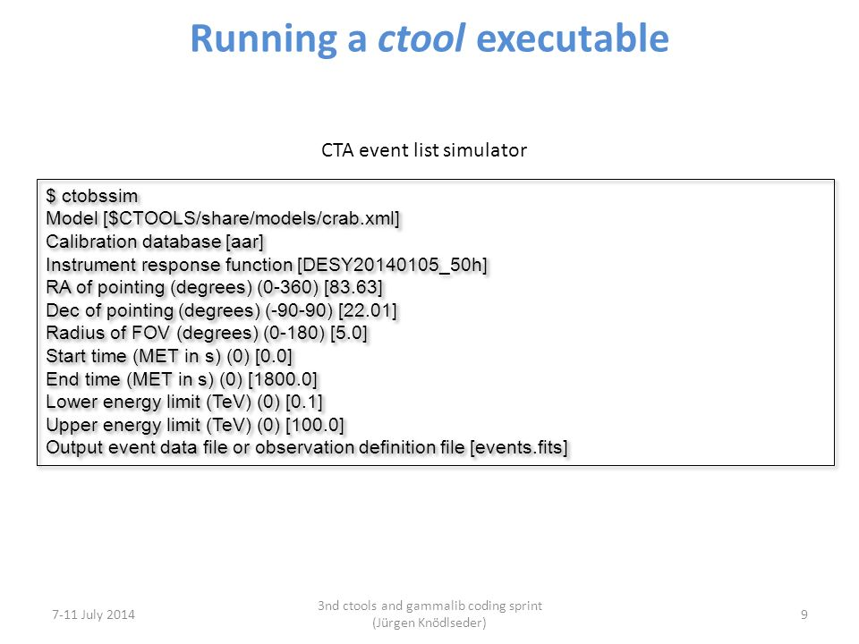 Running a ctool executable 7-11 July 2014 3nd ctools and gammalib coding sprint (Jürgen Knödlseder) 9 CTA event list simulator $ ctobssim Model [$CTOOLS/share/models/crab.xml] Calibration database [aar] Instrument response function [DESY20140105_50h] RA of pointing (degrees) (0-360) [83.63] Dec of pointing (degrees) (-90-90) [22.01] Radius of FOV (degrees) (0-180) [5.0] Start time (MET in s) (0) [0.0] End time (MET in s) (0) [1800.0] Lower energy limit (TeV) (0) [0.1] Upper energy limit (TeV) (0) [100.0] Output event data file or observation definition file [events.fits] $ ctobssim Model [$CTOOLS/share/models/crab.xml] Calibration database [aar] Instrument response function [DESY20140105_50h] RA of pointing (degrees) (0-360) [83.63] Dec of pointing (degrees) (-90-90) [22.01] Radius of FOV (degrees) (0-180) [5.0] Start time (MET in s) (0) [0.0] End time (MET in s) (0) [1800.0] Lower energy limit (TeV) (0) [0.1] Upper energy limit (TeV) (0) [100.0] Output event data file or observation definition file [events.fits]