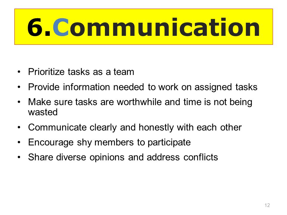6.Communication Prioritize tasks as a team Provide information needed to work on assigned tasks Make sure tasks are worthwhile and time is not being wasted Communicate clearly and honestly with each other Encourage shy members to participate Share diverse opinions and address conflicts 12