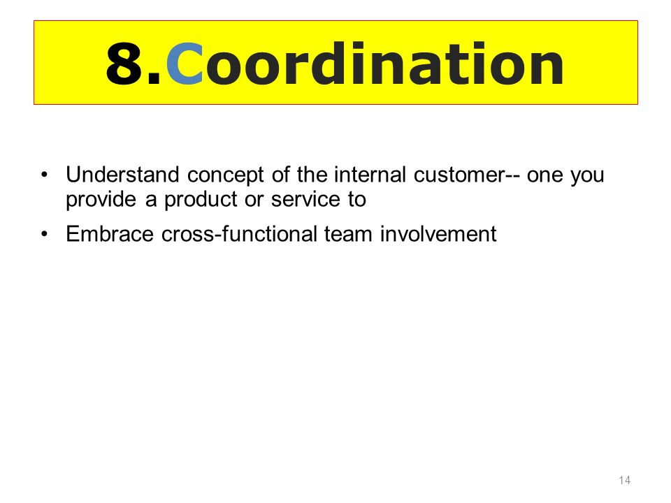 8.Coordination Understand concept of the internal customer-- one you provide a product or service to Embrace cross-functional team involvement 14