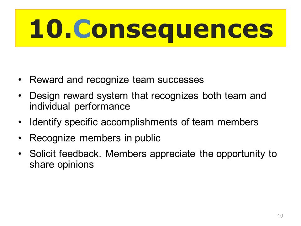 10.Consequences Reward and recognize team successes Design reward system that recognizes both team and individual performance Identify specific accomplishments of team members Recognize members in public Solicit feedback.