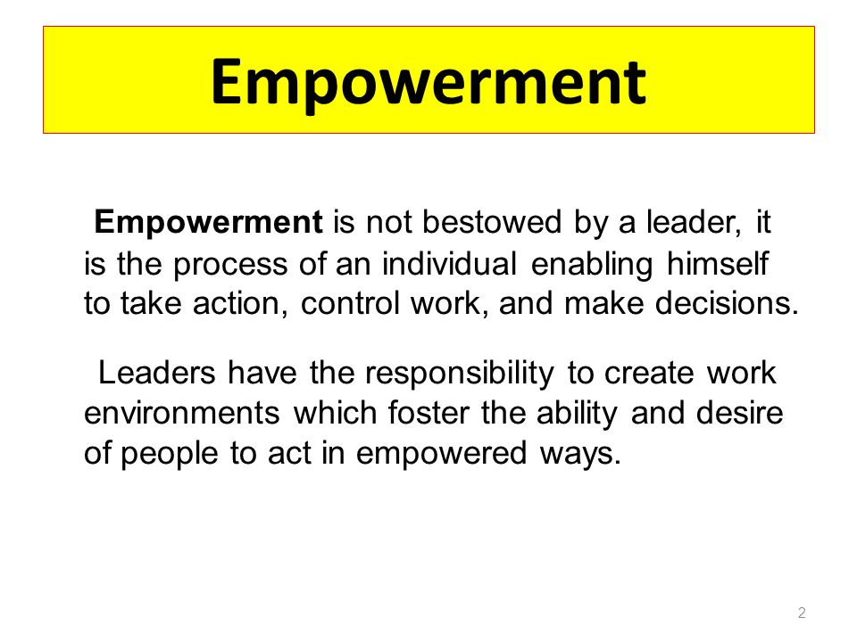 Empowerment Empowerment is not bestowed by a leader, it is the process of an individual enabling himself to take action, control work, and make decisions.