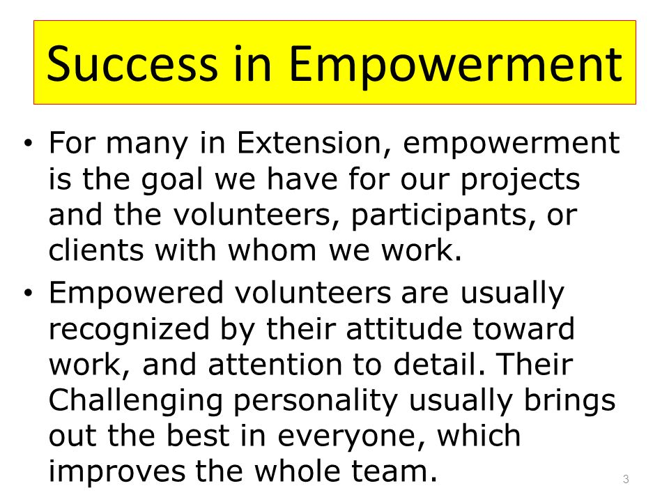 Success in Empowerment For many in Extension, empowerment is the goal we have for our projects and the volunteers, participants, or clients with whom we work.