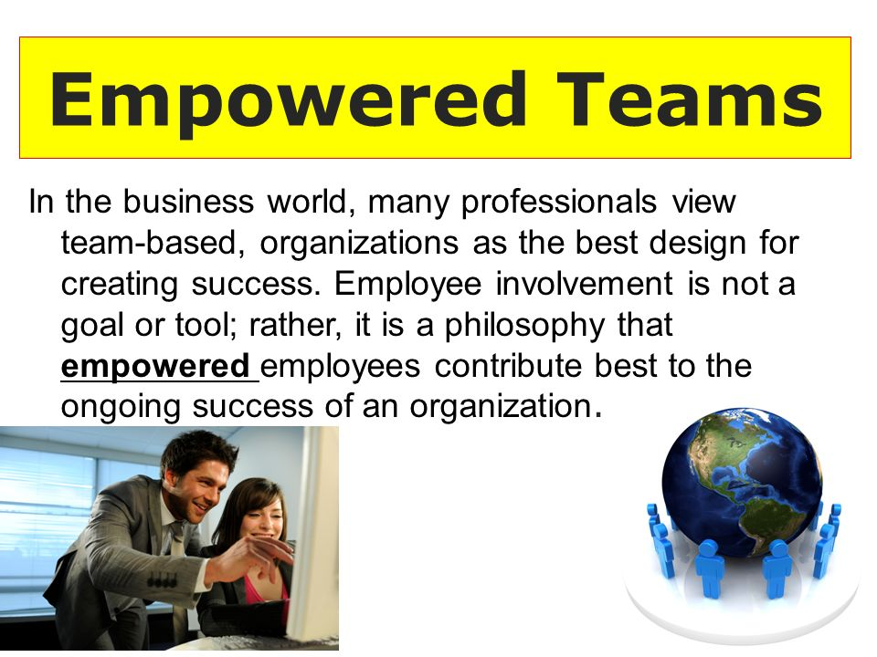 Empowered Teams In the business world, many professionals view team-based, organizations as the best design for creating success.