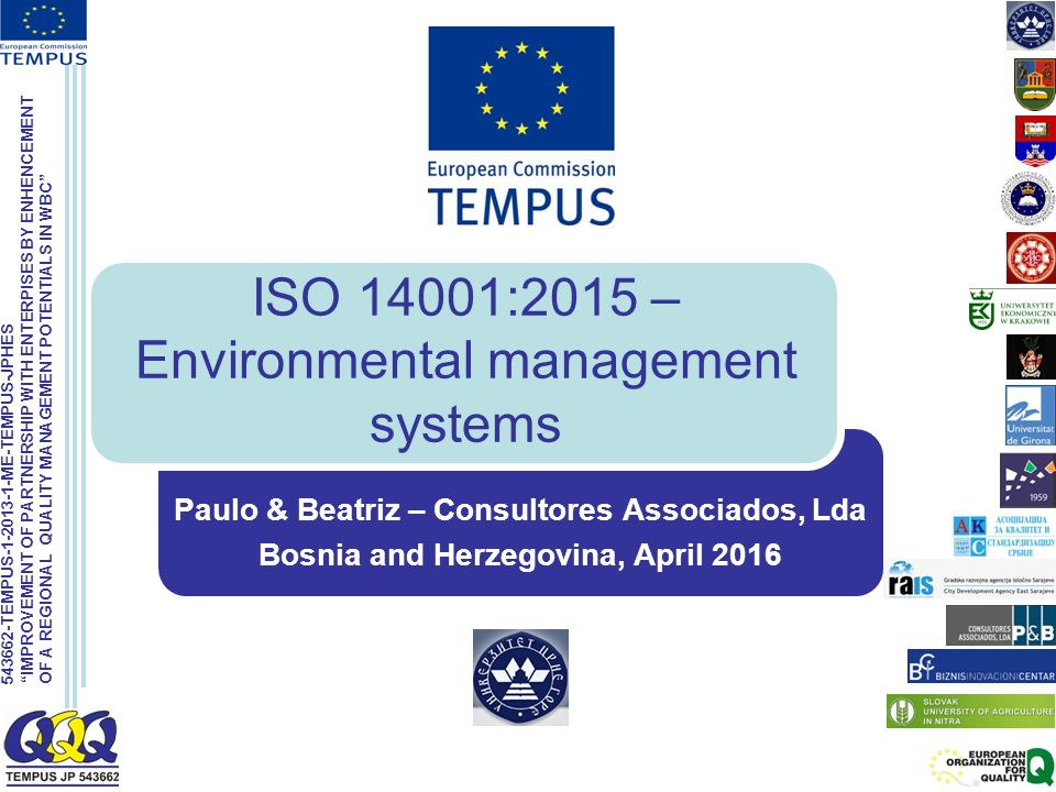 543662-TEMPUS-1-2013-1-ME-TEMPUS-JPHES IMPROVEMENT OF PARTNERSHIP WITH ENTERPISES BY ENHENCEMENT OF A REGIONAL QUALITY MANAGEMENT POTENTIALS IN WBC ISO 14001:2015 – Environmental management systems Paulo & Beatriz – Consultores Associados, Lda Bosnia and Herzegovina, April 2016